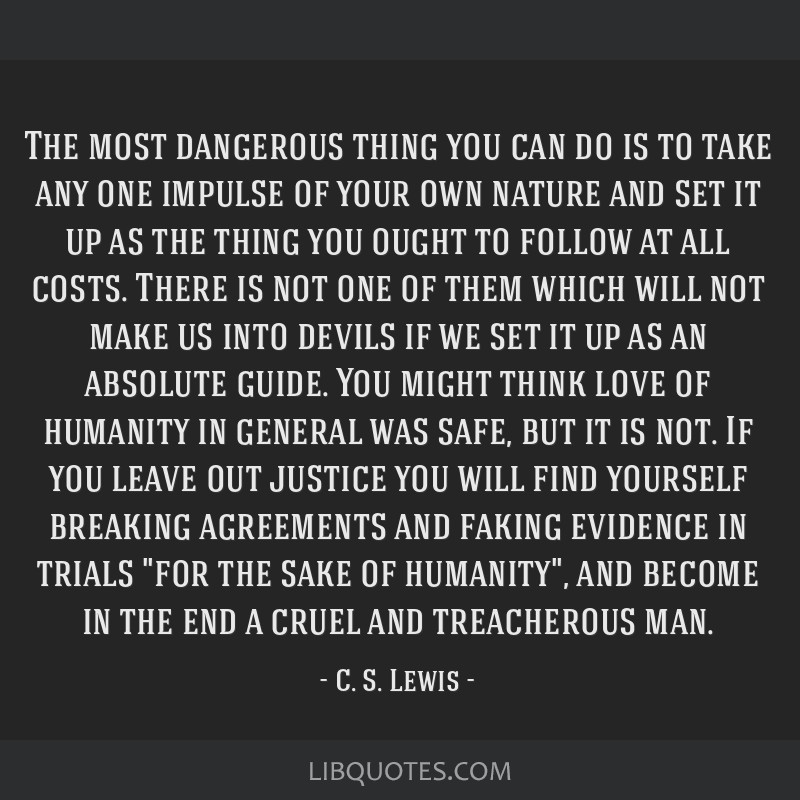 The most dangerous thing you can do is to take any one impulse of your own nature and set it up as the thing you ought to follow at all costs. There...