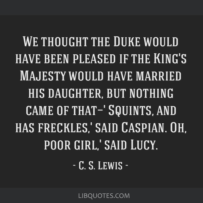 We thought the Duke would have been pleased if the King's Majesty would have married his daughter, but nothing came of that—' Squints, and has...