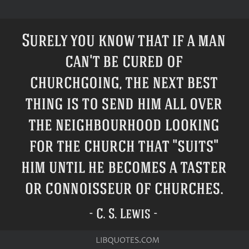 Surely you know that if a man can't be cured of churchgoing, the next best thing is to send him all over the neighbourhood looking for the church...