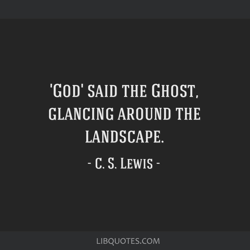 'God' said the Ghost, glancing around the landscape.