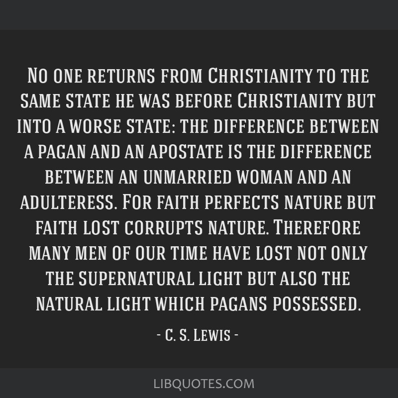 No one returns from Christianity to the same state he was before Christianity but into a worse state: the difference between a pagan and an apostate...