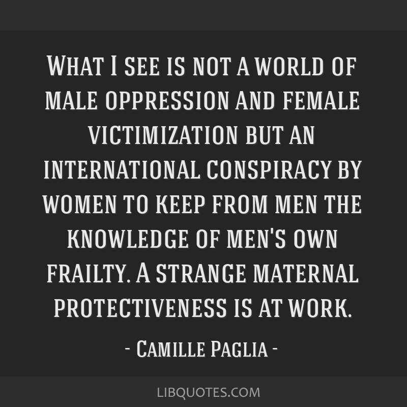 What I see is not a world of male oppression and female victimization but an international conspiracy by women to keep from men the knowledge of...