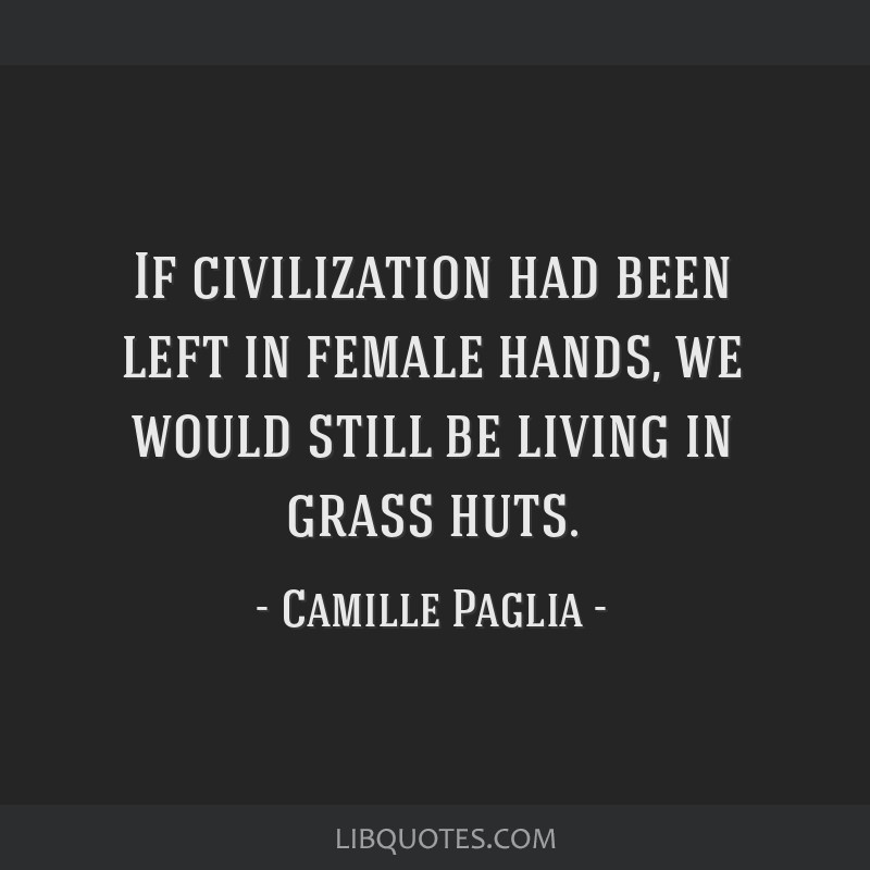 If civilization had been left in female hands, we would still be living in grass huts.