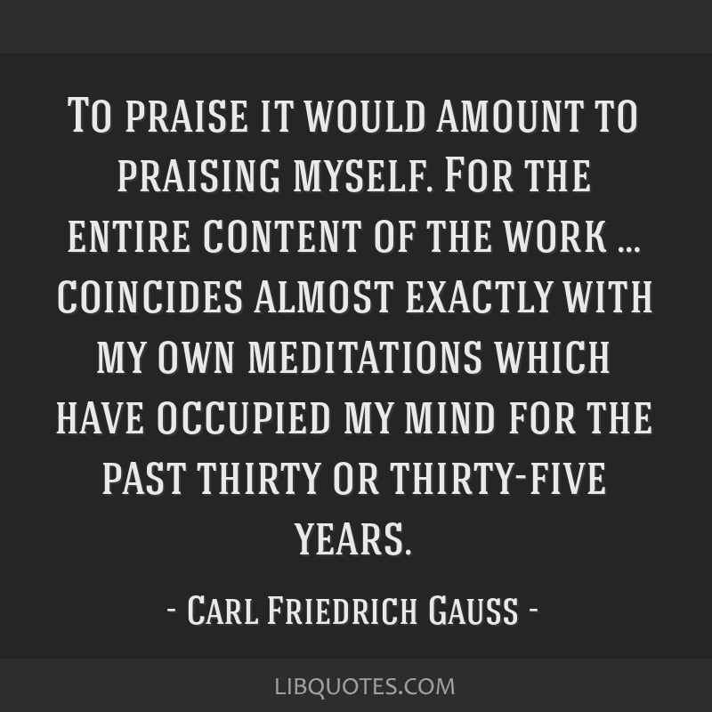 To praise it would amount to praising myself. For the entire content of the work … coincides almost exactly with my own meditations which have...