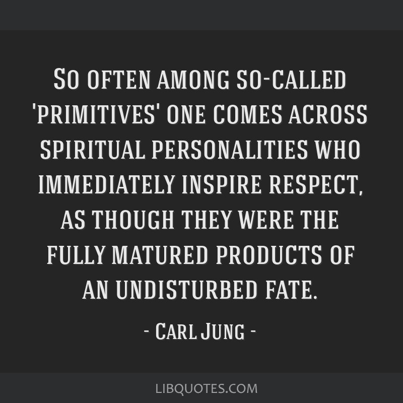So often among so-called 'primitives' one comes across spiritual personalities who immediately inspire respect, as though they were the fully matured ...