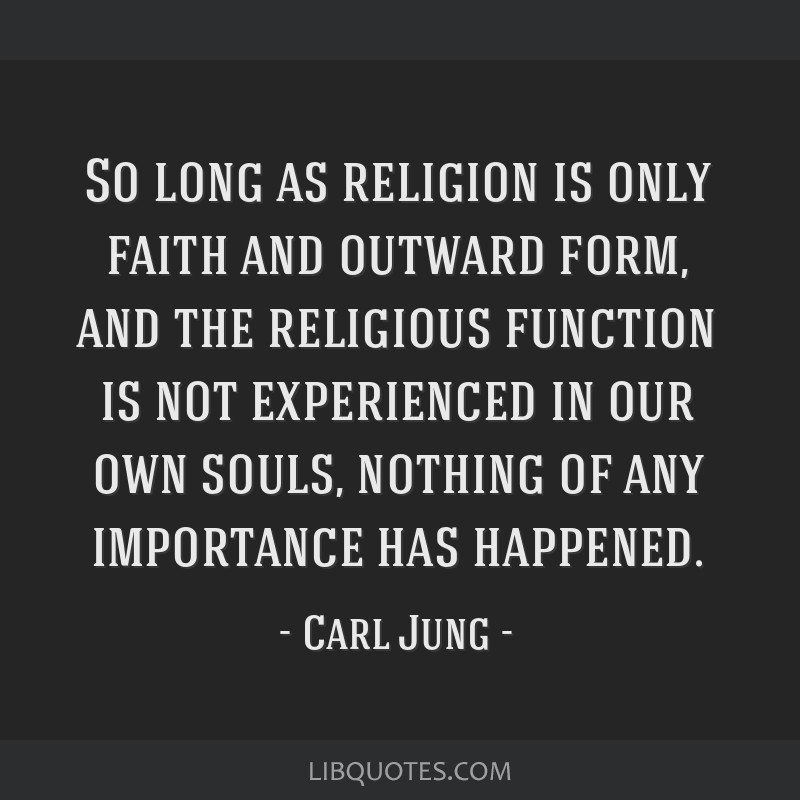 So long as religion is only faith and outward form, and the religious function is not experienced in our own souls, nothing of any importance has...