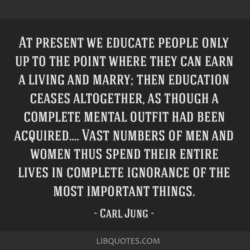 At present we educate people only up to the point where they can earn a living and marry; then education ceases altogether, as though a complete...