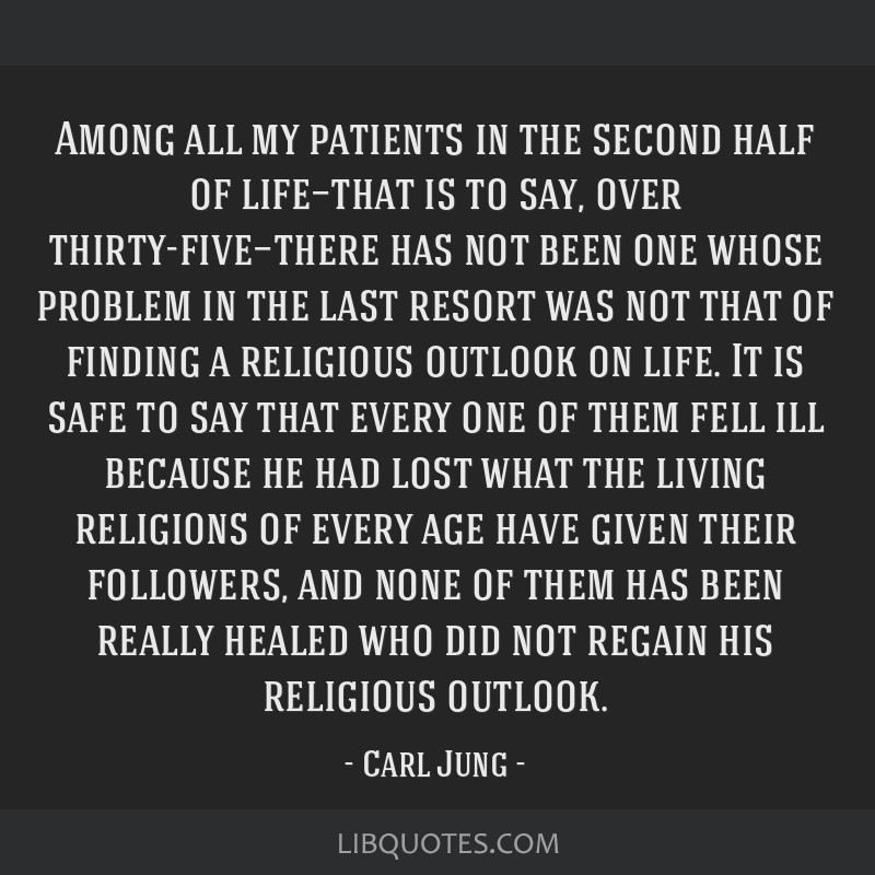 Among all my patients in the second half of life—that is to say, over thirty-five—there has not been one whose problem in the last resort was not ...