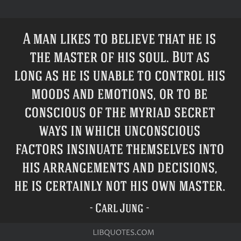 A man likes to believe that he is the master of his soul. But as long as he is unable to control his moods and emotions, or to be conscious of the...