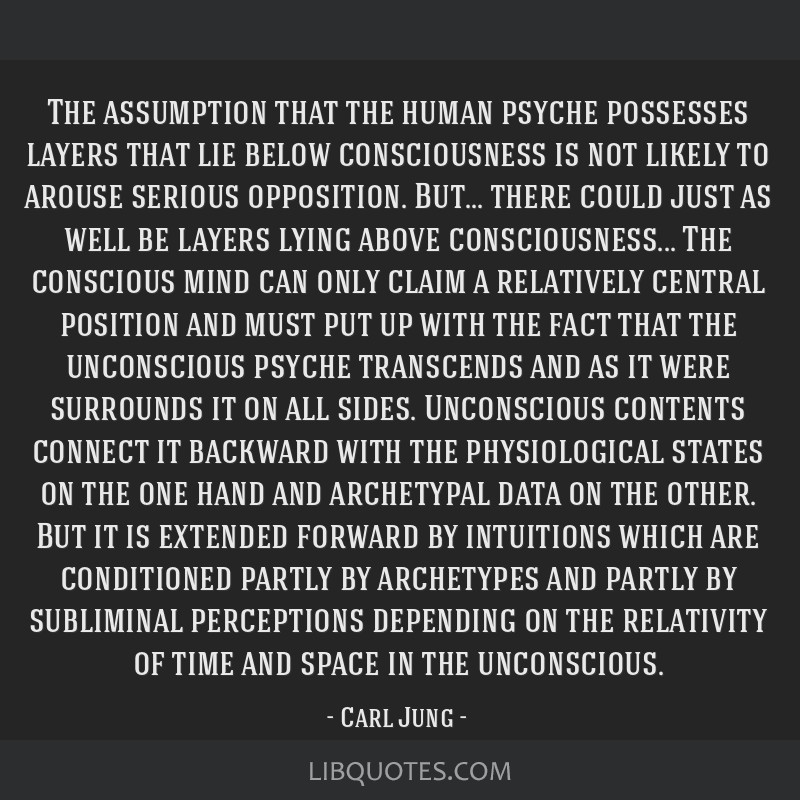 The assumption that the human psyche possesses layers that lie below consciousness is not likely to arouse serious opposition. But... there could...