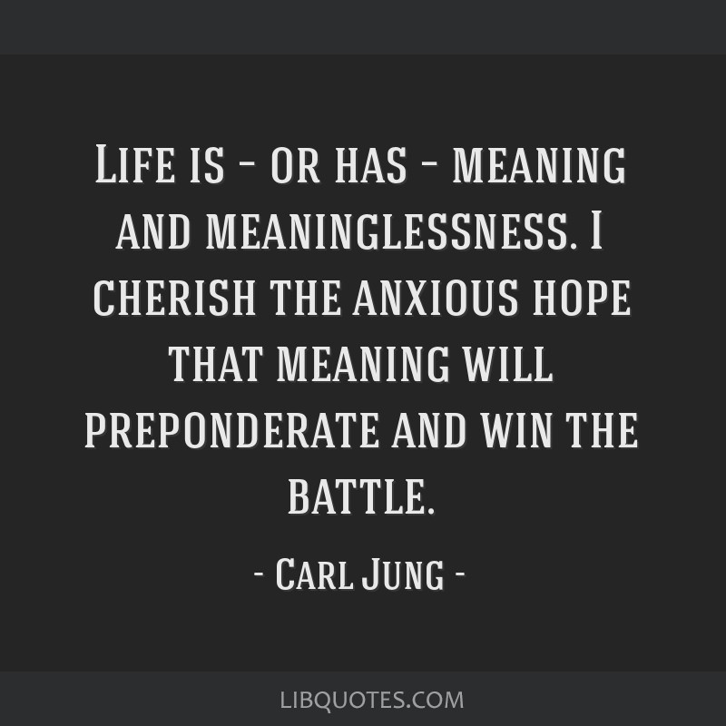 Life is – or has – meaning and meaninglessness. I cherish the anxious hope that meaning will preponderate and win the battle.