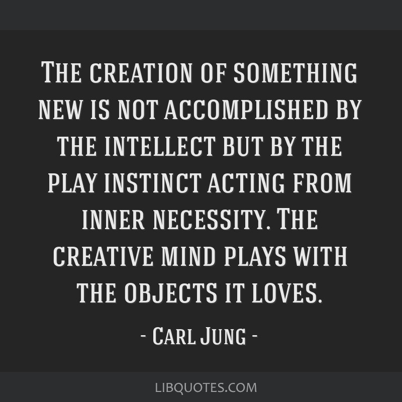 The creation of something new is not accomplished by the intellect but by the play instinct acting from inner necessity. The creative mind plays with ...