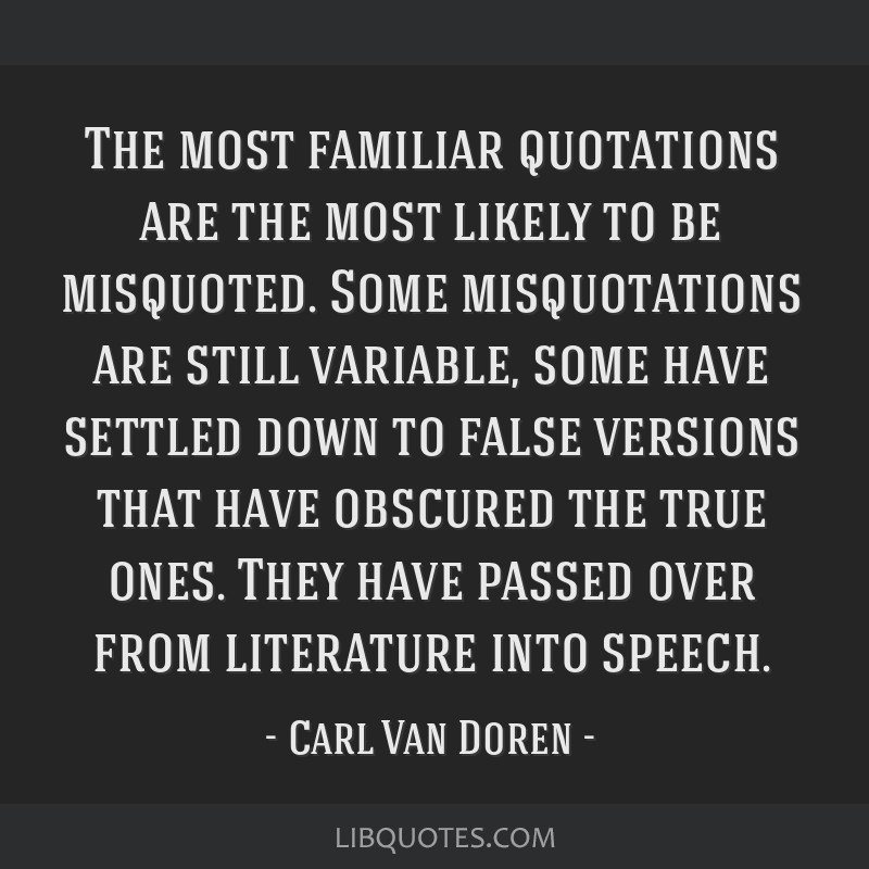 The most familiar quotations are the most likely to be misquoted. Some misquotations are still variable, some have settled down to false versions...