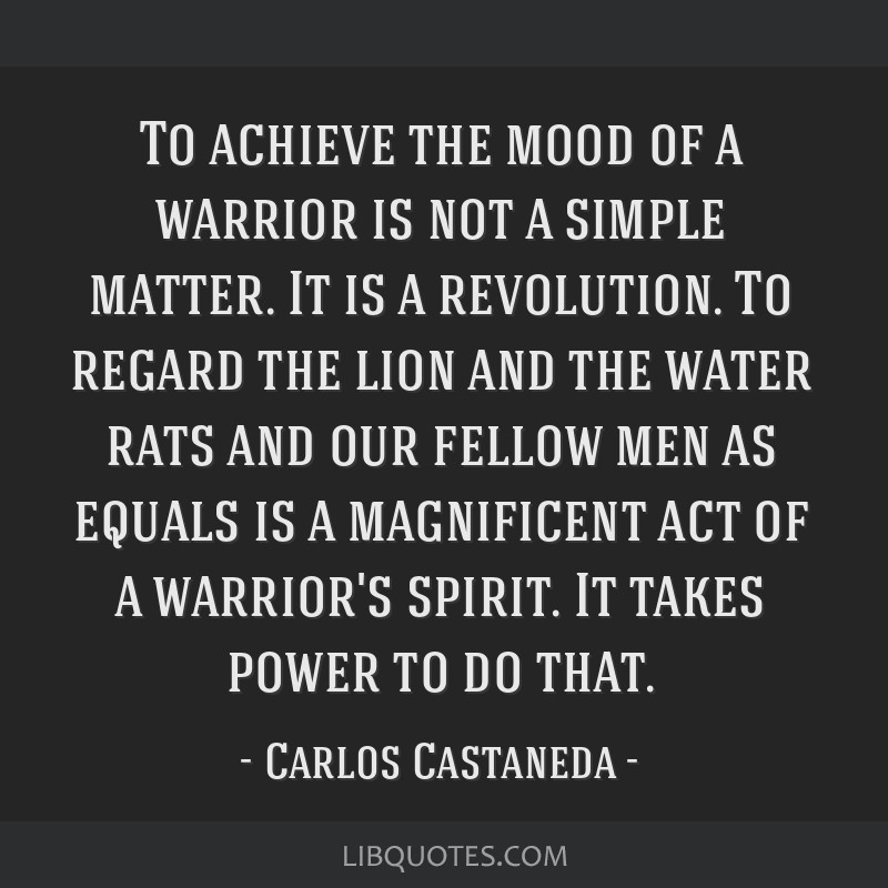 To achieve the mood of a warrior is not a simple matter. It is a revolution. To regard the lion and the water rats and our fellow men as equals is a...