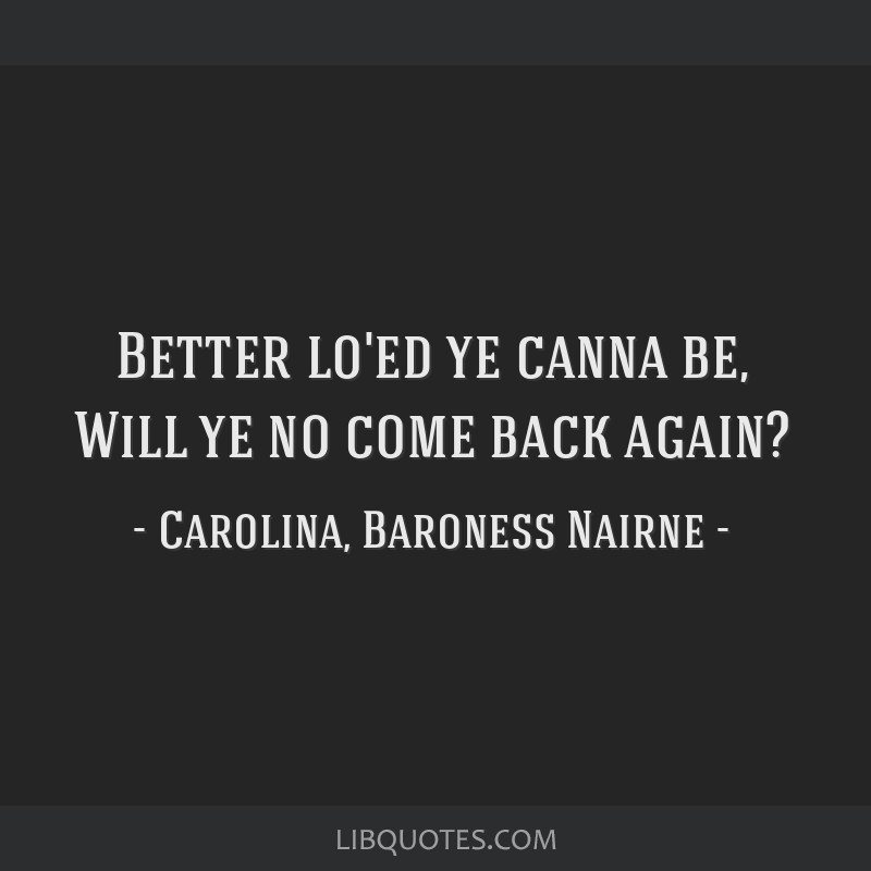 Better lo'ed ye canna be, Will ye no come back again?