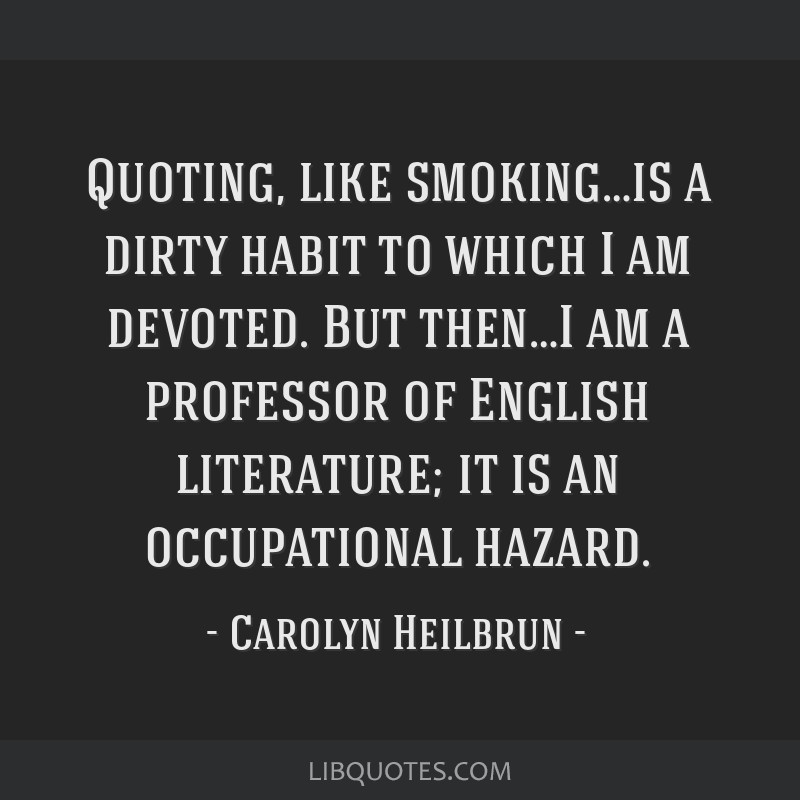 Quoting, like smoking…is a dirty habit to which I am devoted. But then…I am a professor of English literature; it is an occupational hazard.