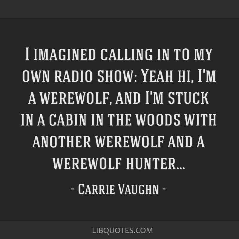 I Imagined Calling In To My Own Radio Show Yeah Hi Im A Werewolf And