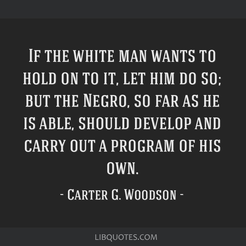 If the white man wants to hold on to it, let him do so; but the Negro, so far as he is able, should develop and carry out a program of his own.