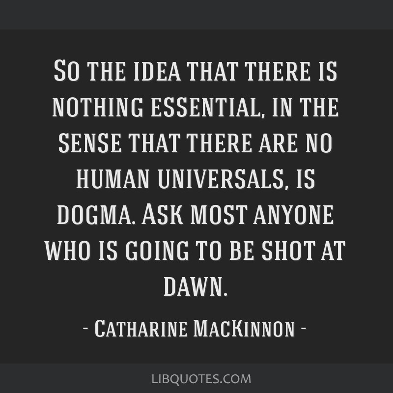 So the idea that there is nothing essential, in the sense that there are no human universals, is dogma. Ask most anyone who is going to be shot at...