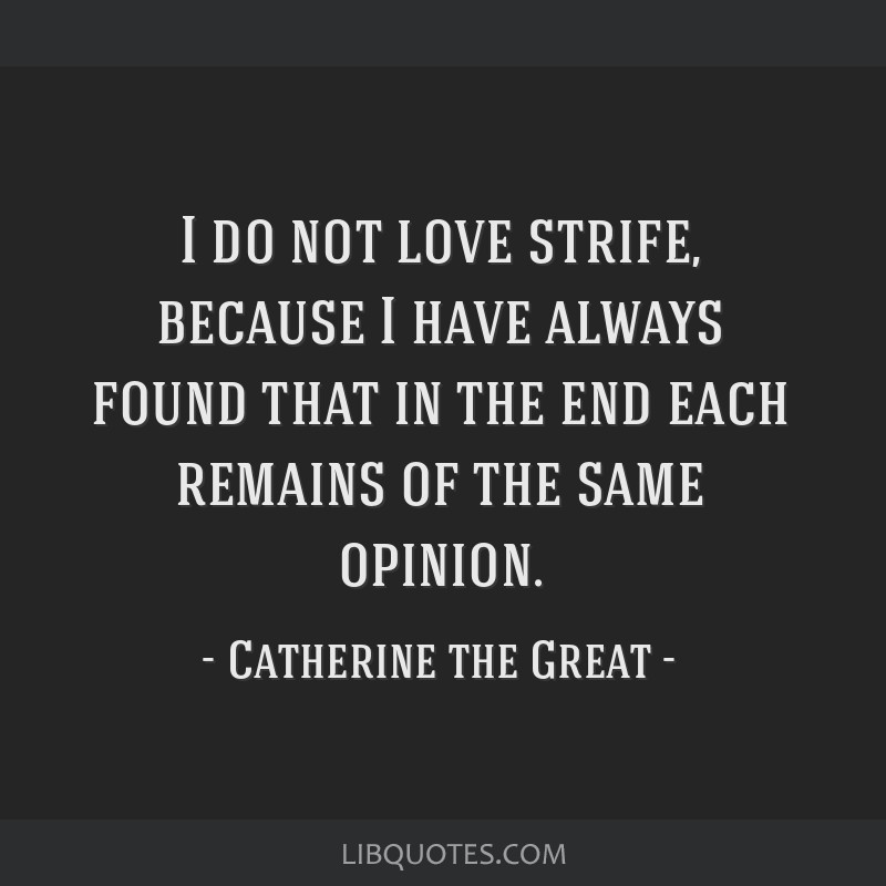 I do not love strife, because I have always found that in the end each remains of the same opinion.