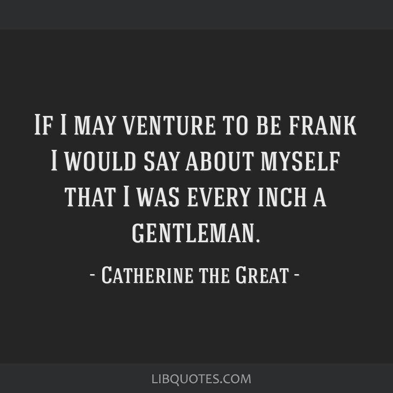 If I may venture to be frank I would say about myself that I was every inch a gentleman.