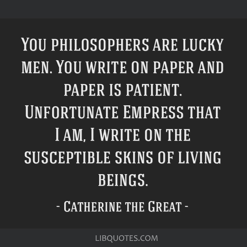 You philosophers are lucky men. You write on paper and paper is patient. Unfortunate Empress that I am, I write on the susceptible skins of living...