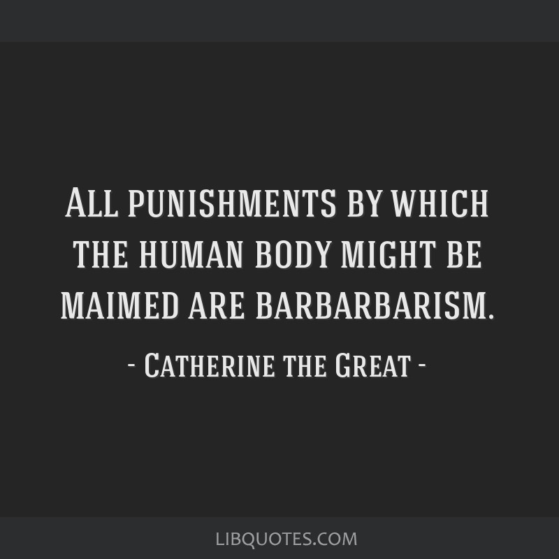 All punishments by which the human body might be maimed are barbarbarism.