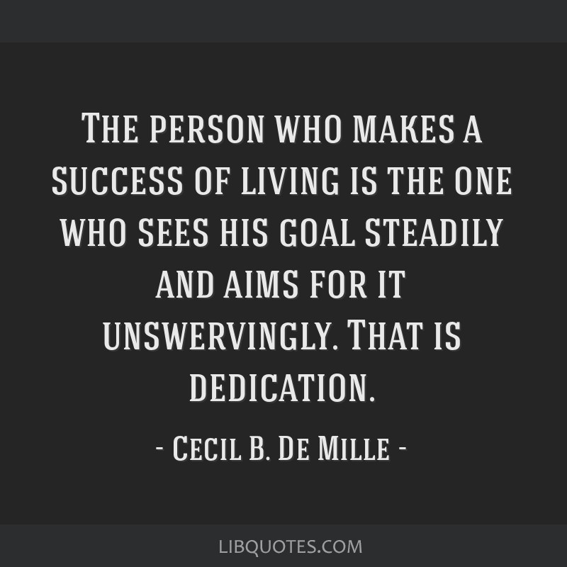 The person who makes a success of living is the one who sees his goal steadily and aims for it unswervingly. That is dedication.