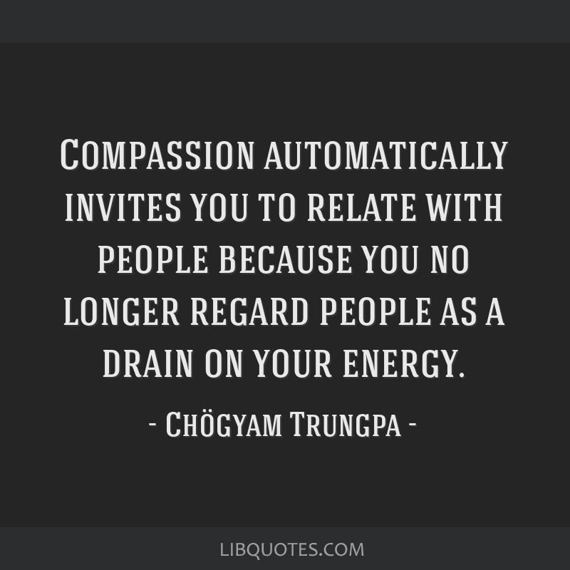 Compassion automatically invites you to relate with people because you no longer regard people as a drain on your energy.