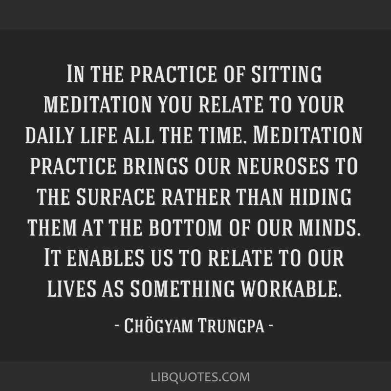 In the practice of sitting meditation you relate to your daily life all the time. Meditation practice brings our neuroses to the surface rather than...