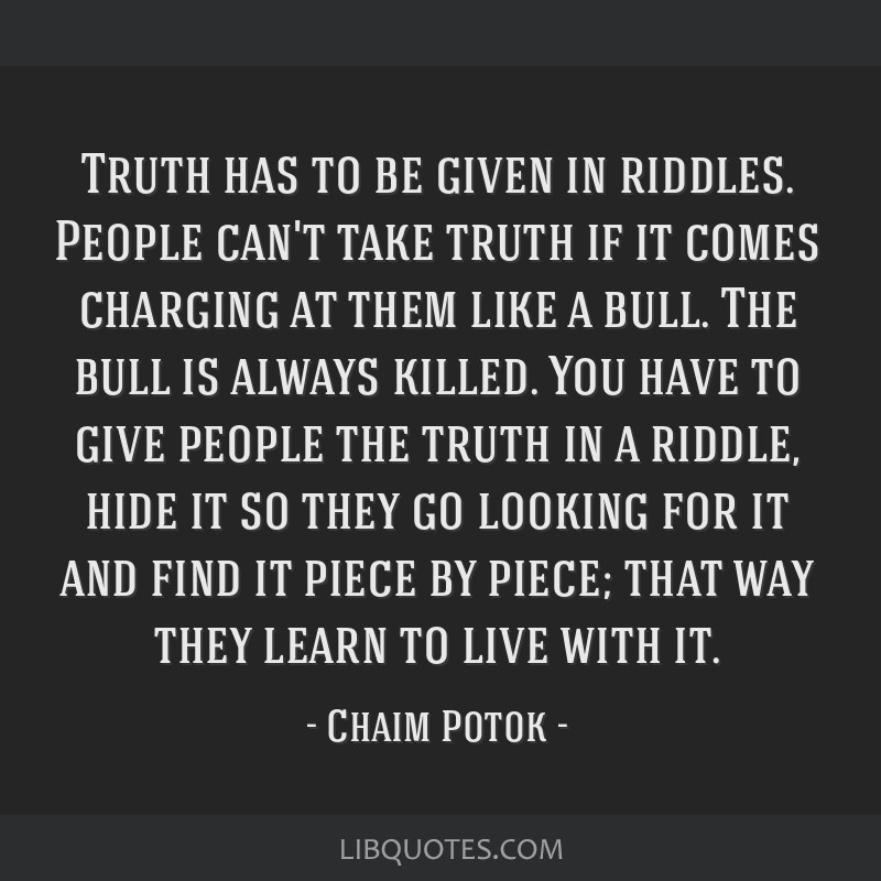Truth has to be given in riddles. People can't take truth if it comes charging at them like a bull. The bull is always killed. You have to give...