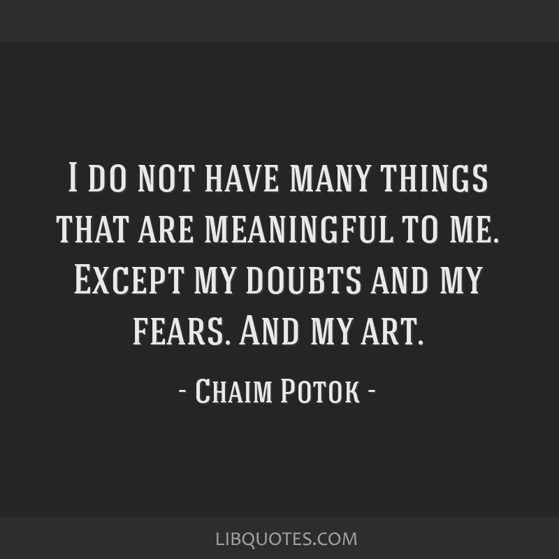 I do not have many things that are meaningful to me. Except my doubts and my fears. And my art.