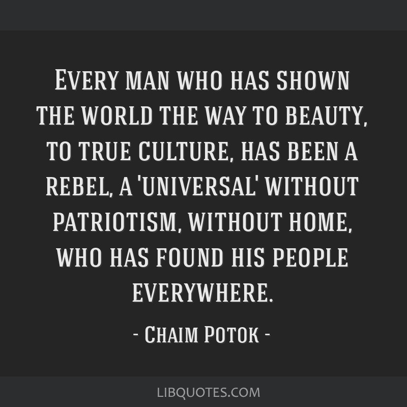 Every man who has shown the world the way to beauty, to true culture, has been a rebel, a 'universal' without patriotism, without home, who has found ...