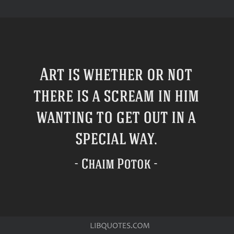 Art is whether or not there is a scream in him wanting to get out in a special way.