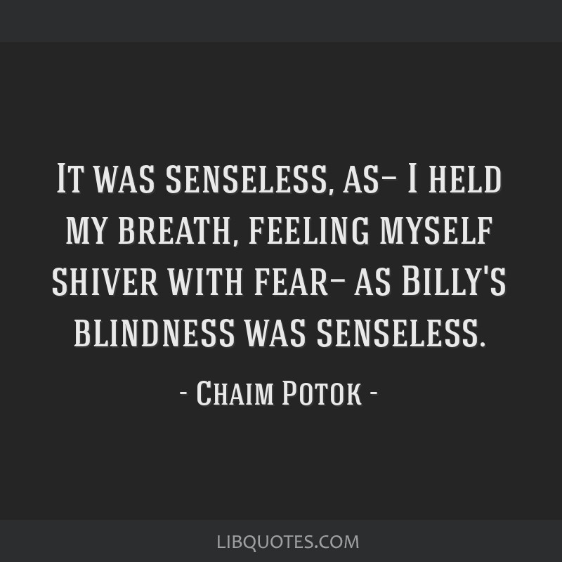 It was senseless, as— I held my breath, feeling myself shiver with fear— as Billy's blindness was senseless.
