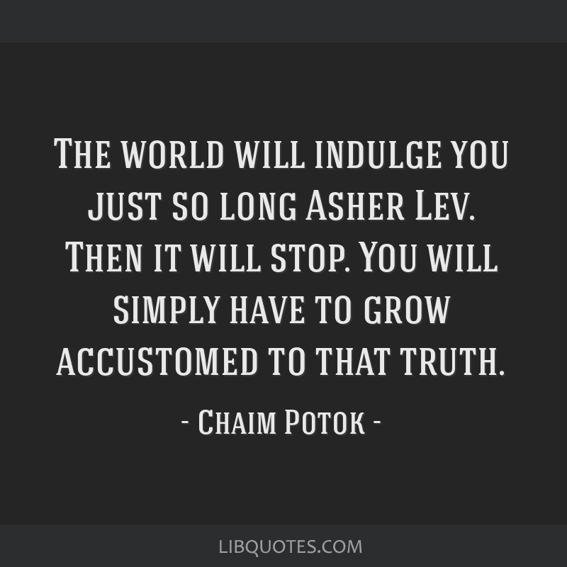 The world will indulge you just so long Asher Lev. Then it will stop. You will simply have to grow accustomed to that truth.