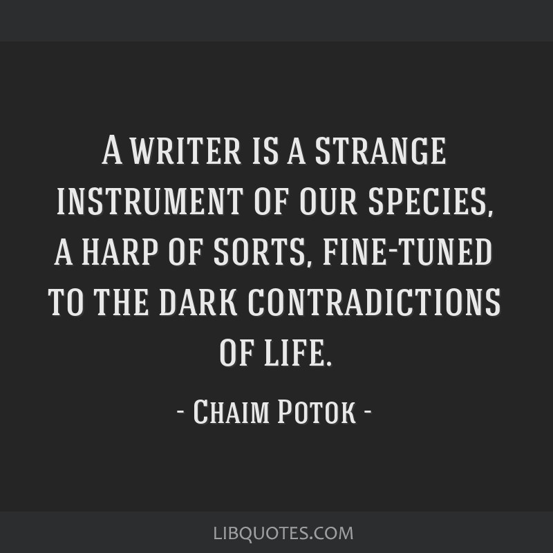 A writer is a strange instrument of our species, a harp of sorts, fine-tuned to the dark contradictions of life.