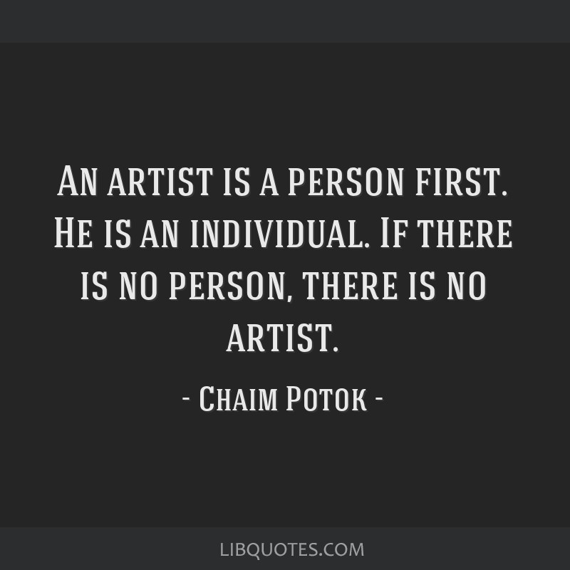 An artist is a person first. He is an individual. If there is no person, there is no artist.