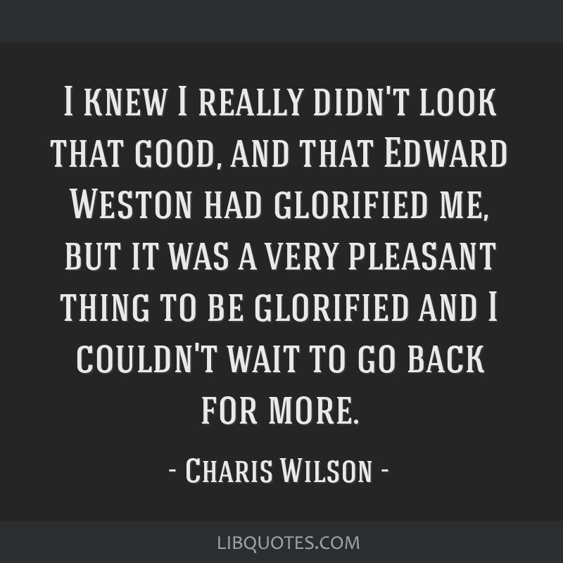 I knew I really didn't look that good, and that Edward Weston had glorified me, but it was a very pleasant thing to be glorified and I couldn't wait...