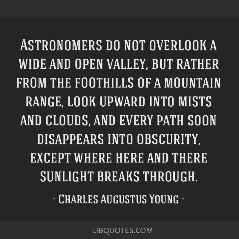 Astronomers do not overlook a wide and open valley, but rather from the foothills of a mountain range, look upward into mists and clouds, and every...