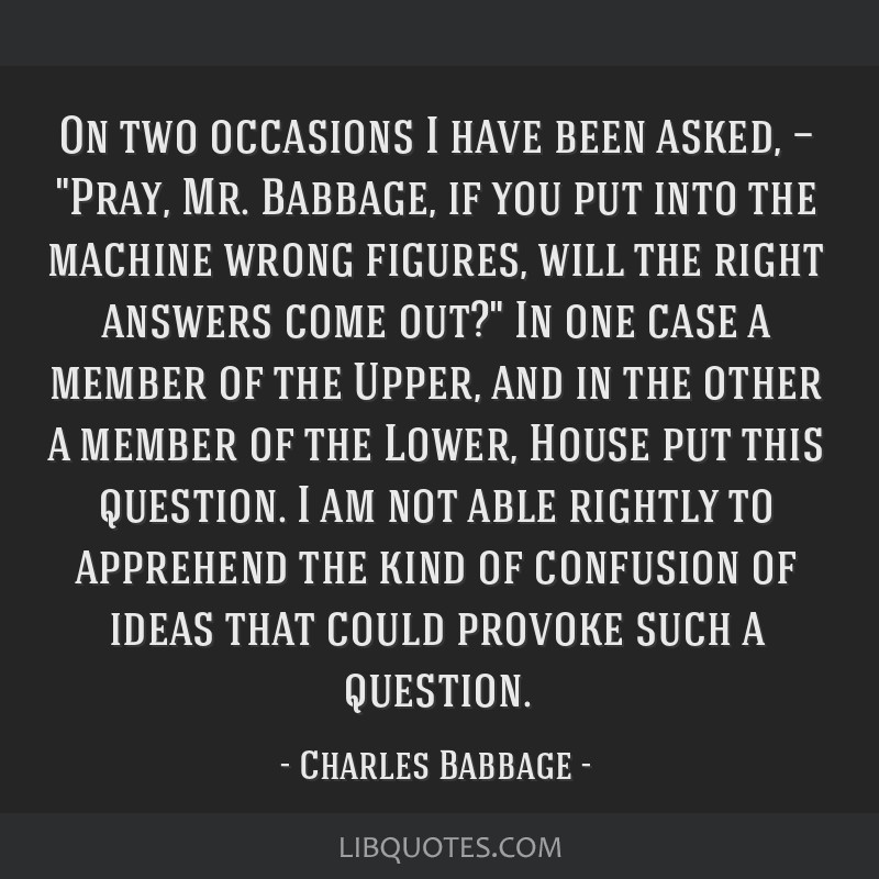 On two occasions I have been asked, — Pray, Mr. Babbage, if you put into the machine wrong figures, will the right answers come out? In one case a...