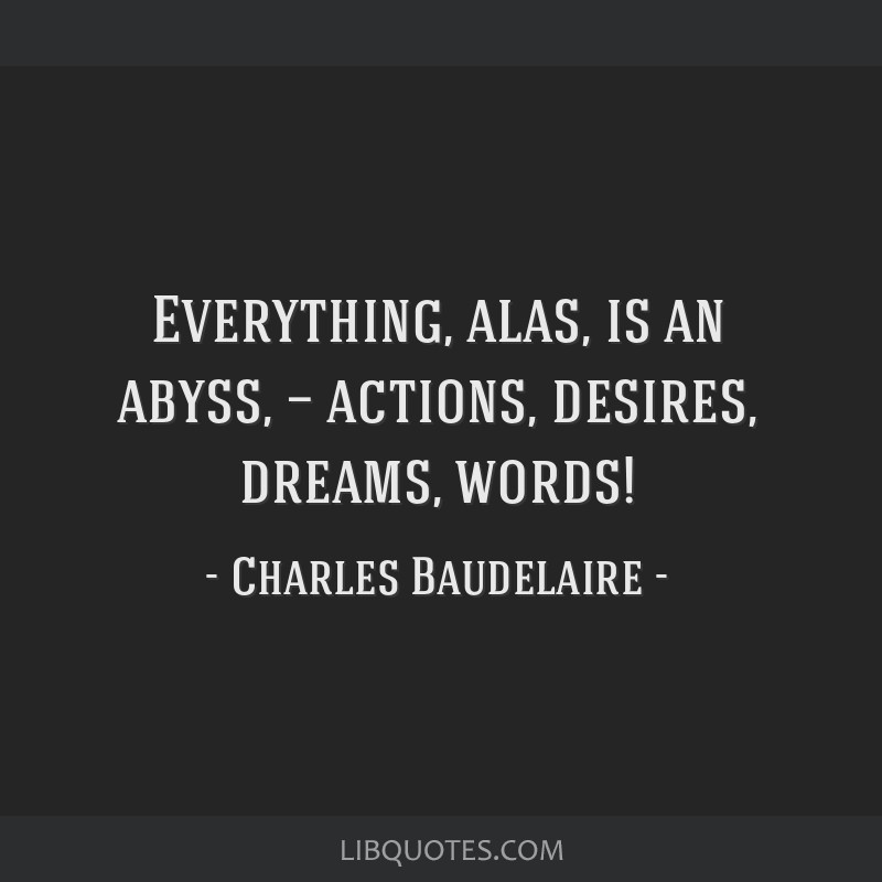 Everything, alas, is an abyss, — actions, desires, dreams, words!