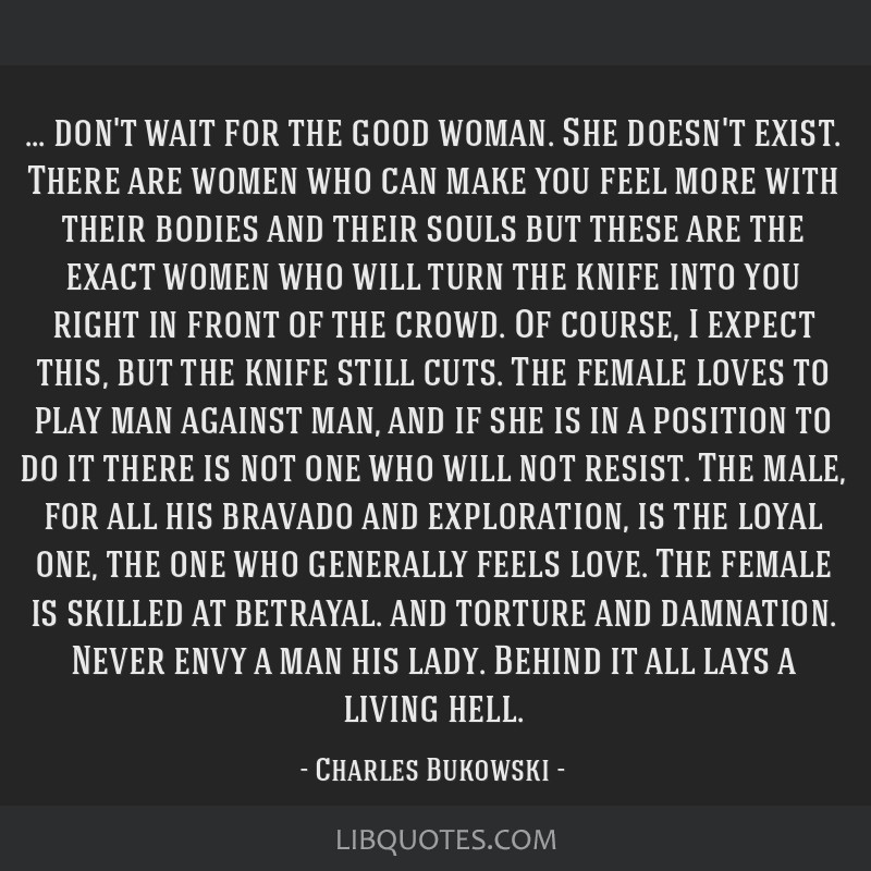 Charles Bukowski Women Quotes: Don't Wait For The Good Woman. She Doesn't Exist. There