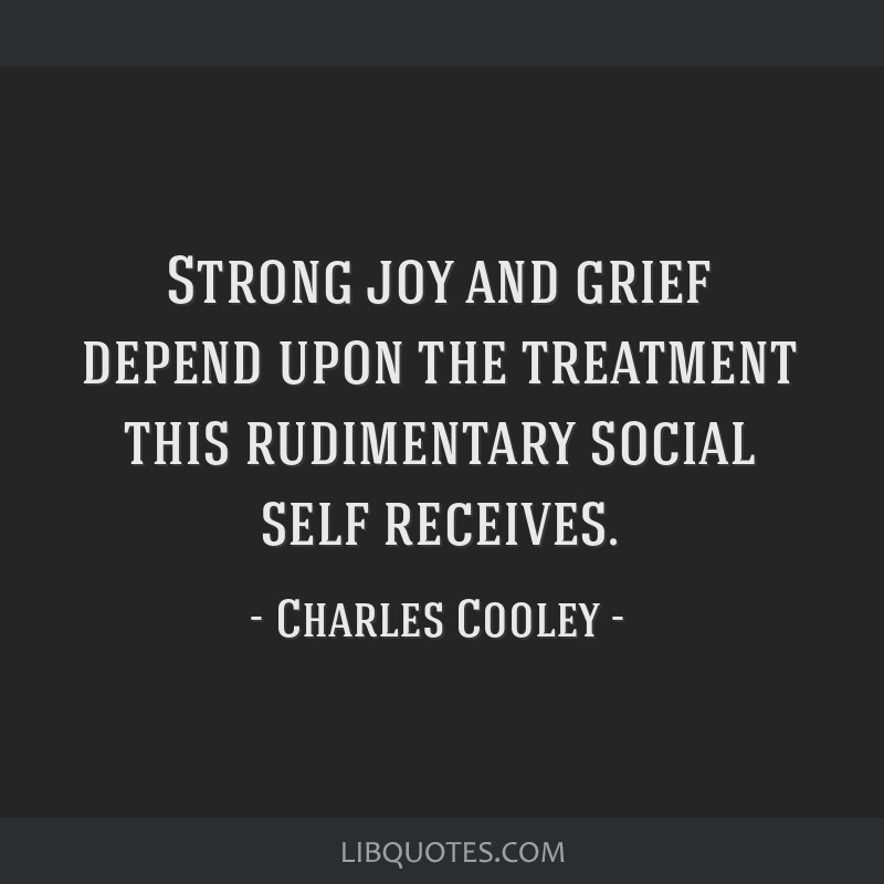 Strong joy and grief depend upon the treatment this rudimentary social self receives.