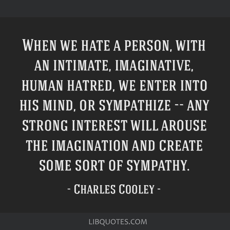 When we hate a person, with an intimate, imaginative, human hatred, we enter into his mind, or sympathize -- any strong interest will arouse the...
