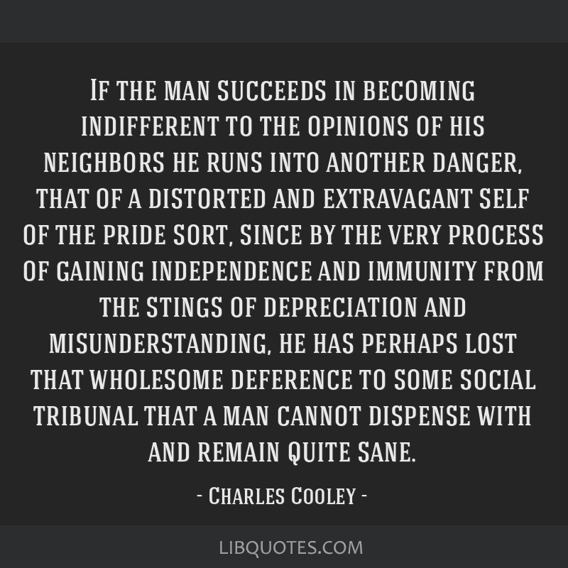 If the man succeeds in becoming indifferent to the opinions of his neighbors he runs into another danger, that of a distorted and extravagant self of ...
