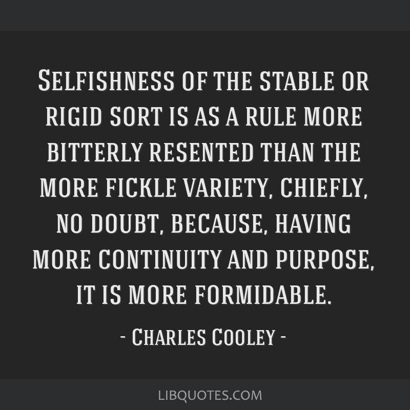 Selfishness of the stable or rigid sort is as a rule more bitterly resented than the more fickle variety, chiefly, no doubt, because, having more...