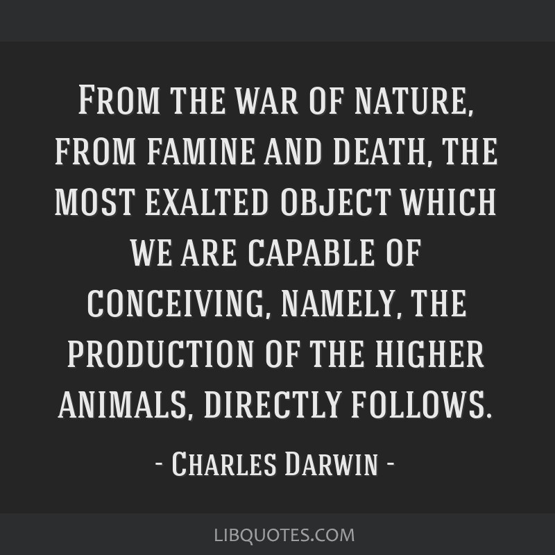 From the war of nature, from famine and death, the most exalted object which we are capable of conceiving, namely, the production of the higher...