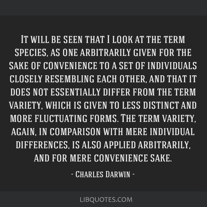 It will be seen that I look at the term species, as one arbitrarily given for the sake of convenience to a set of individuals closely resembling each ...