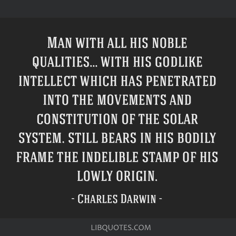 Man with all his noble qualities... with his godlike intellect which has penetrated into the movements and constitution of the solar system. still...
